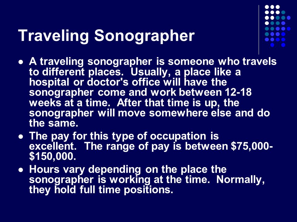 Traveling Sonographer A traveling sonographer is someone who travels to different places. Usually, a place like a hospital or doctor's office will hav