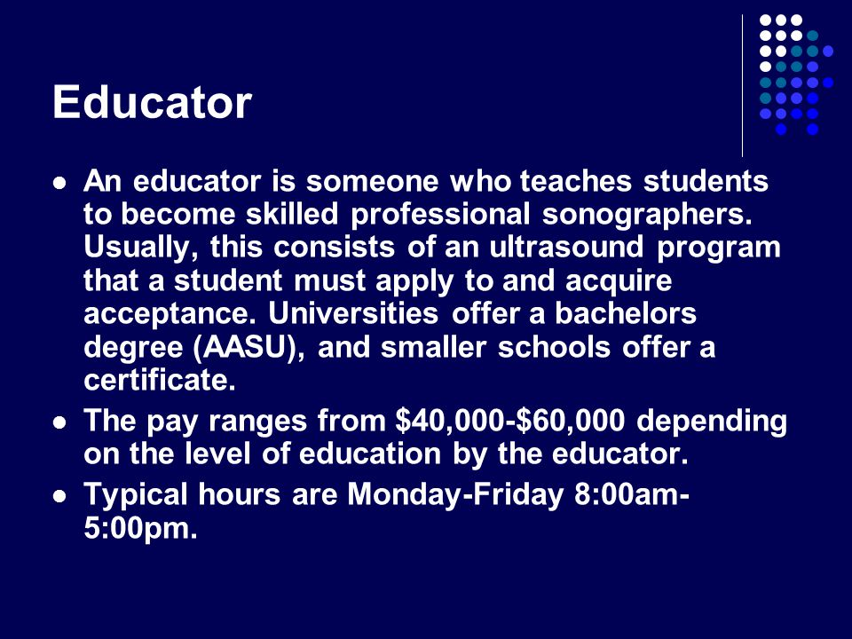 Educator An educator is someone who teaches students to become skilled professional sonographers.