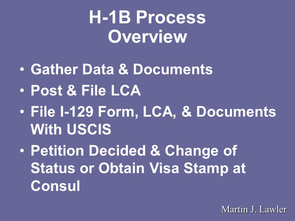 H-1B Process Overview Gather Data & Documents Post & File LCA File I-129 Form, LCA, & Documents With USCIS Petition Decided & Change of Status or Obtain Visa Stamp at Consul Martin J.