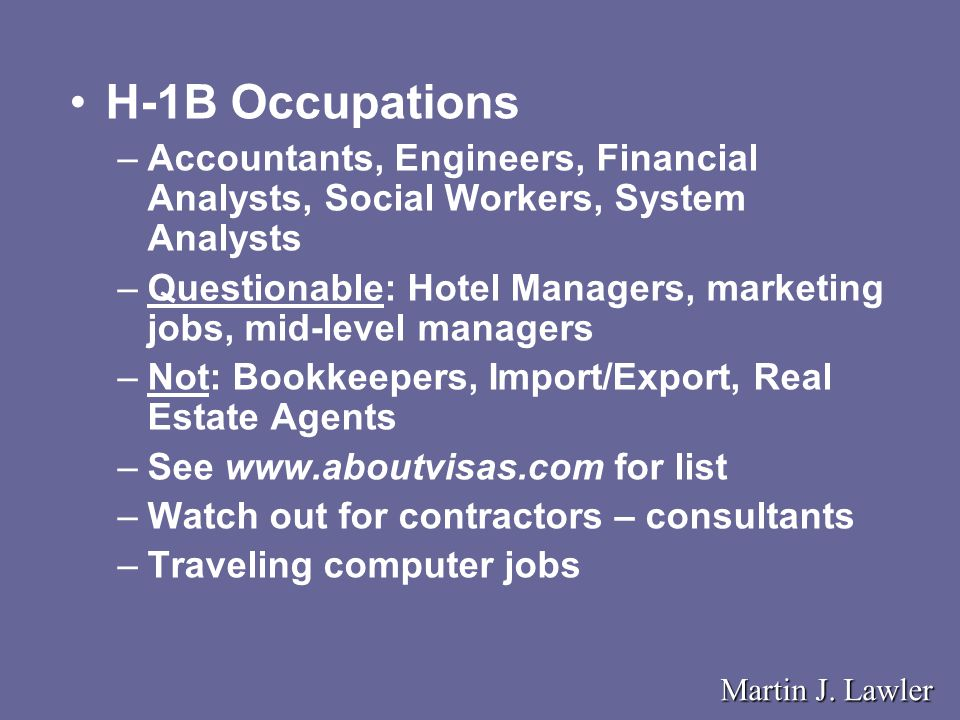 H-1B Occupations –Accountants, Engineers, Financial Analysts, Social Workers, System Analysts –Questionable: Hotel Managers, marketing jobs, mid-level managers –Not: Bookkeepers, Import/Export, Real Estate Agents –See www.aboutvisas.com for list –Watch out for contractors – consultants –Traveling computer jobs Martin J.