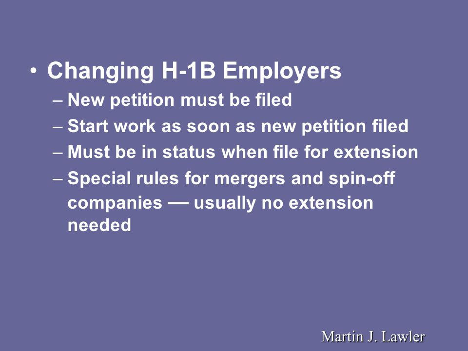 Changing H-1B Employers –New petition must be filed –Start work as soon as new petition filed –Must be in status when file for extension –Special rules for mergers and spin-off companies — usually no extension needed Martin J.