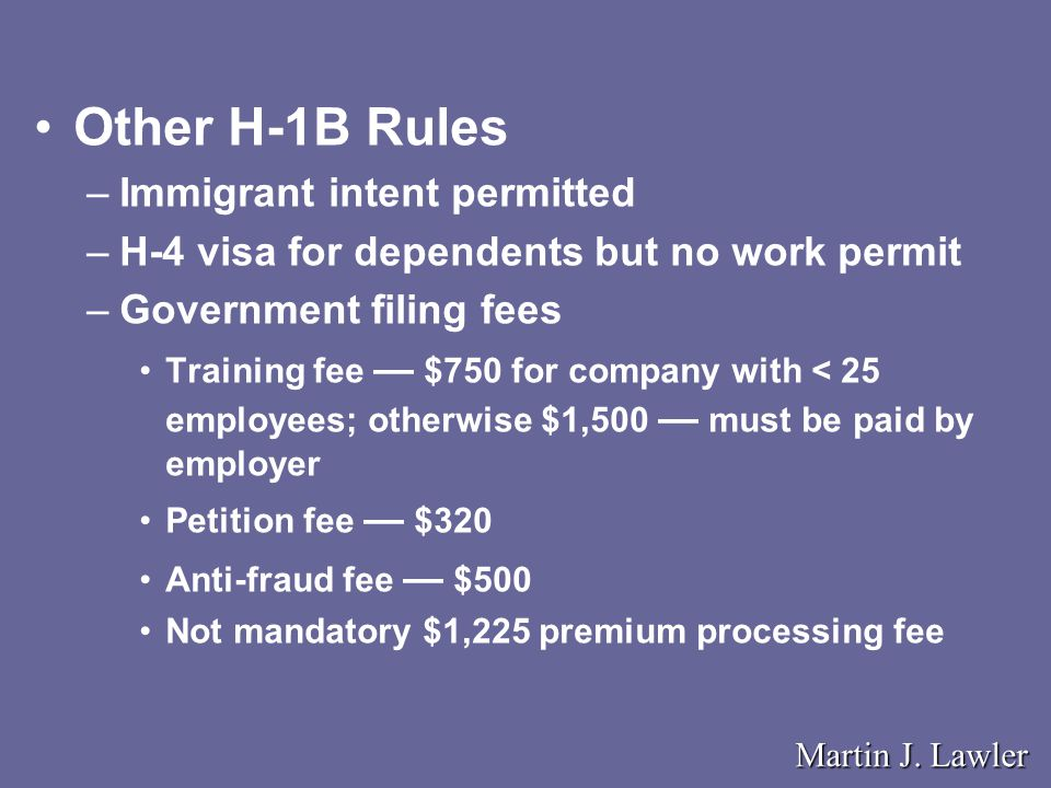 Other H-1B Rules –Immigrant intent permitted –H-4 visa for dependents but no work permit –Government filing fees Training fee — $750 for company with < 25 employees; otherwise $1,500 — must be paid by employer Petition fee — $320 Anti-fraud fee — $500 Not mandatory $1,225 premium processing fee Martin J.