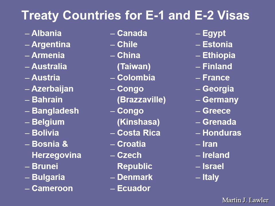 Treaty Countries for E-1 and E-2 Visas – – Canada – – Chile – – China (Taiwan) – – Colombia – – Congo (Brazzaville) – – Congo (Kinshasa) – – Costa Rica – – Croatia – – Czech Republic – – Denmark – – Ecuador – – Albania – – Argentina – – Armenia – – Australia – – Austria – – Azerbaijan – – Bahrain – – Bangladesh – – Belgium – – Bolivia – – Bosnia & Herzegovina – – Brunei – – Bulgaria – – Cameroon – – Egypt – – Estonia – – Ethiopia – – Finland – – France – – Georgia – – Germany – – Greece – – Grenada – – Honduras – – Iran – – Ireland – – Israel – – Italy Martin J.