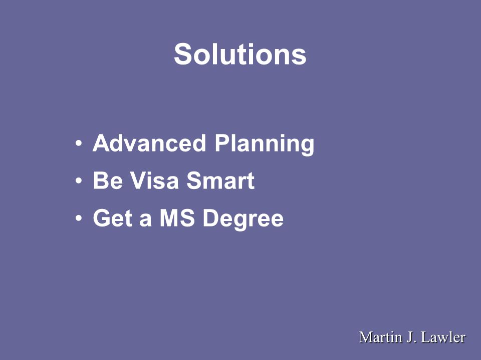 Solutions Advanced Planning Be Visa Smart Get a MS Degree Martin J. Lawler