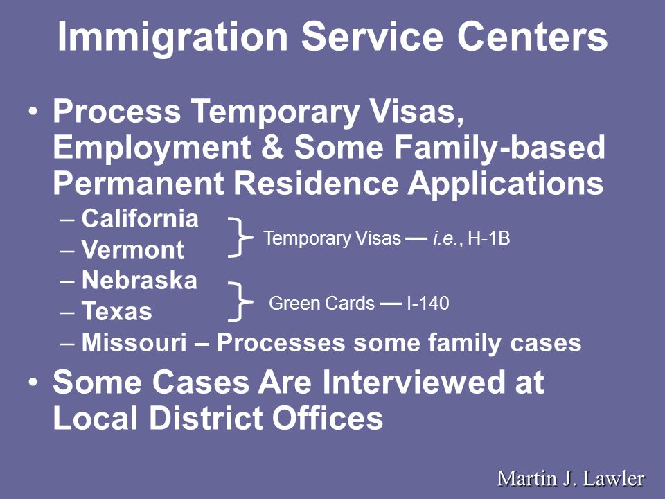 Immigration Service Centers Process Temporary Visas, Employment & Some Family-based Permanent Residence Applications – –California – –Vermont – –Nebraska – –Texas – –Missouri – Processes some family cases Some Cases Are Interviewed at Local District Offices Temporary Visas — i.e., H-1B Green Cards — I-140 Martin J.