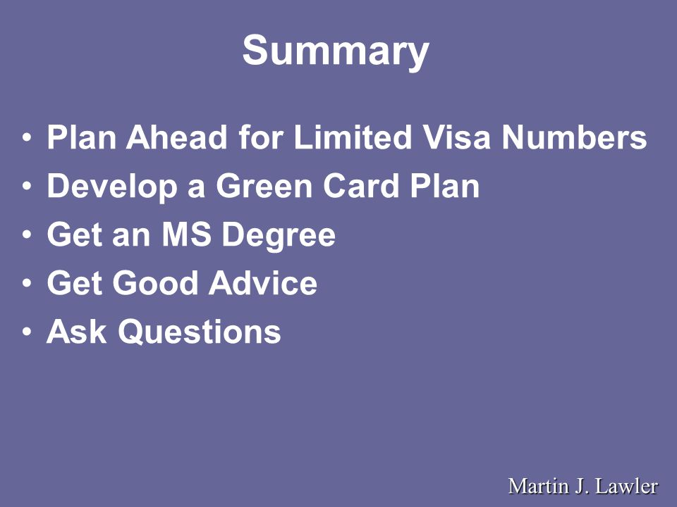 Summary Plan Ahead for Limited Visa Numbers Develop a Green Card Plan Get an MS Degree Get Good Advice Ask Questions