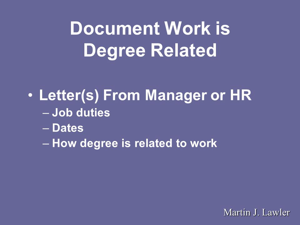 Document Work is Degree Related Letter(s) From Manager or HR –Job duties –Dates –How degree is related to work Martin J.