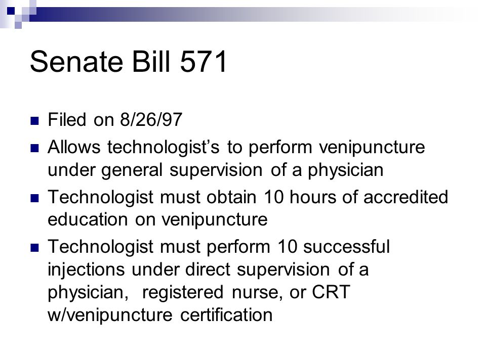 Senate Bill 571 Filed on 8/26/97 Allows technologist's to perform venipuncture under general supervision of a physician Technologist must obtain 10 hours of accredited education on venipuncture Technologist must perform 10 successful injections under direct supervision of a physician, registered nurse, or CRT w/venipuncture certification