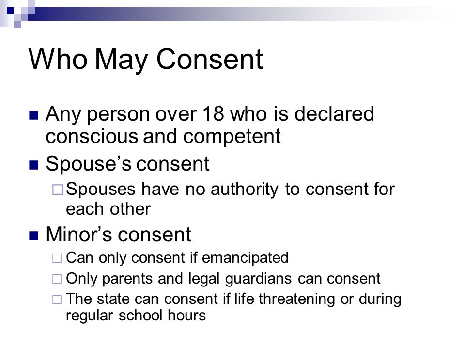 Who May Consent Any person over 18 who is declared conscious and competent Spouse's consent  Spouses have no authority to consent for each other Minor's consent  Can only consent if emancipated  Only parents and legal guardians can consent  The state can consent if life threatening or during regular school hours