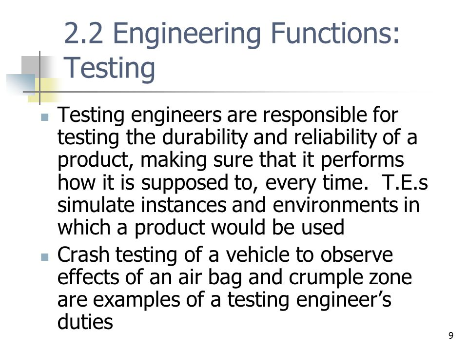 10 2.2 Engineering Functions: Design Design aspect is where largest number of engineers are employed Design engineers often work on components of a product, providing all the necessary specifics needed to successfully manufacture the product Design engineers regularly use computer design software as well as computer aided drafting software in their jobs