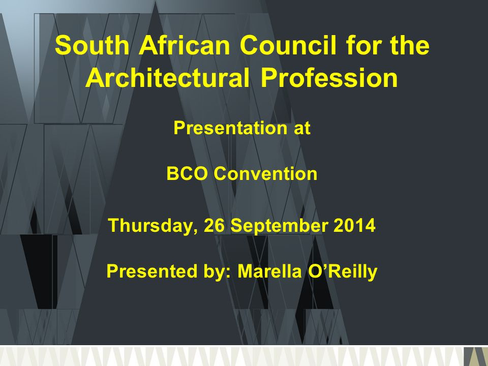 South African Council for the Architectural Profession Presentation at BCO Convention Thursday, 26 September 2014 Presented by: Marella O'Reilly