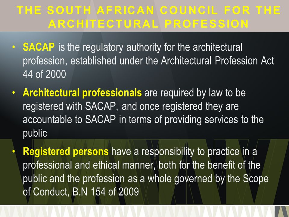 THE SOUTH AFRICAN COUNCIL FOR THE ARCHITECTURAL PROFESSION SACAP is the regulatory authority for the architectural profession, established under the A