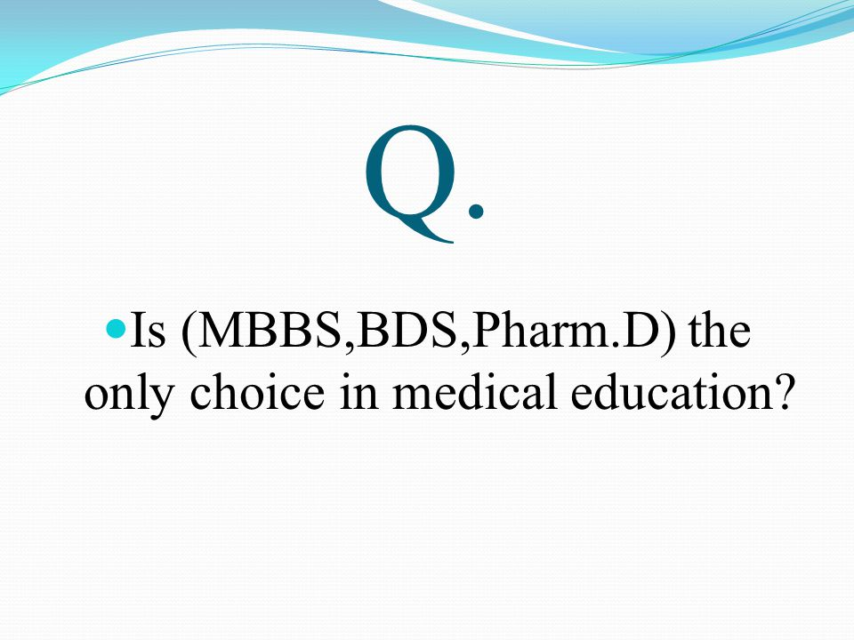 Q. Is (MBBS,BDS,Pharm.D) the only choice in medical education?