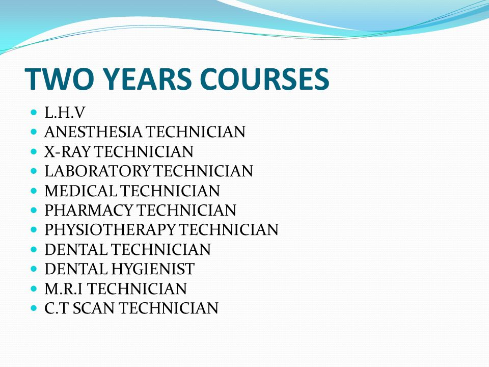 TWO YEARS COURSES L.H.V ANESTHESIA TECHNICIAN X-RAY TECHNICIAN LABORATORY TECHNICIAN MEDICAL TECHNICIAN PHARMACY TECHNICIAN PHYSIOTHERAPY TECHNICIAN DENTAL TECHNICIAN DENTAL HYGIENIST M.R.I TECHNICIAN C.T SCAN TECHNICIAN