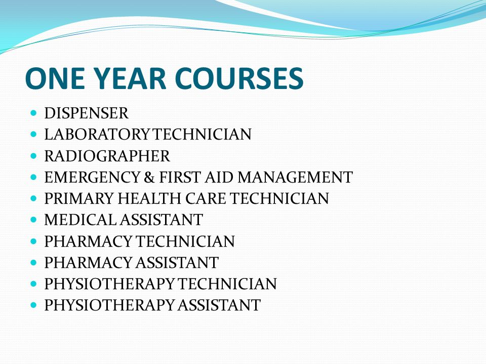 ONE YEAR COURSES DISPENSER LABORATORY TECHNICIAN RADIOGRAPHER EMERGENCY & FIRST AID MANAGEMENT PRIMARY HEALTH CARE TECHNICIAN MEDICAL ASSISTANT PHARMACY TECHNICIAN PHARMACY ASSISTANT PHYSIOTHERAPY TECHNICIAN PHYSIOTHERAPY ASSISTANT