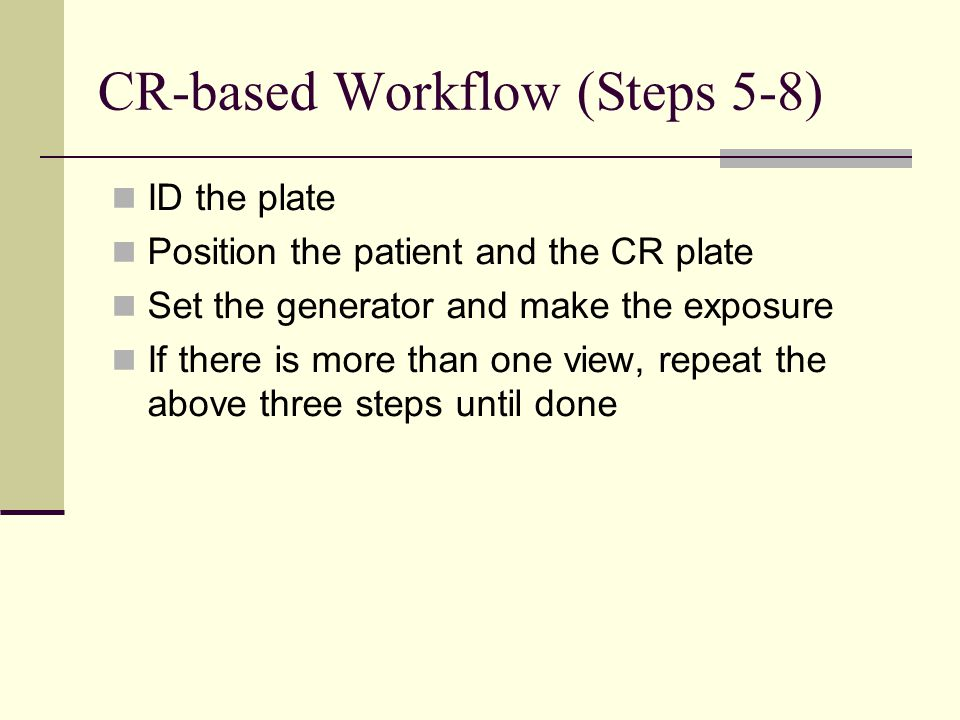 CR-based Workflow (Steps 5-8) ID the plate Position the patient and the CR plate Set the generator and make the exposure If there is more than one vie