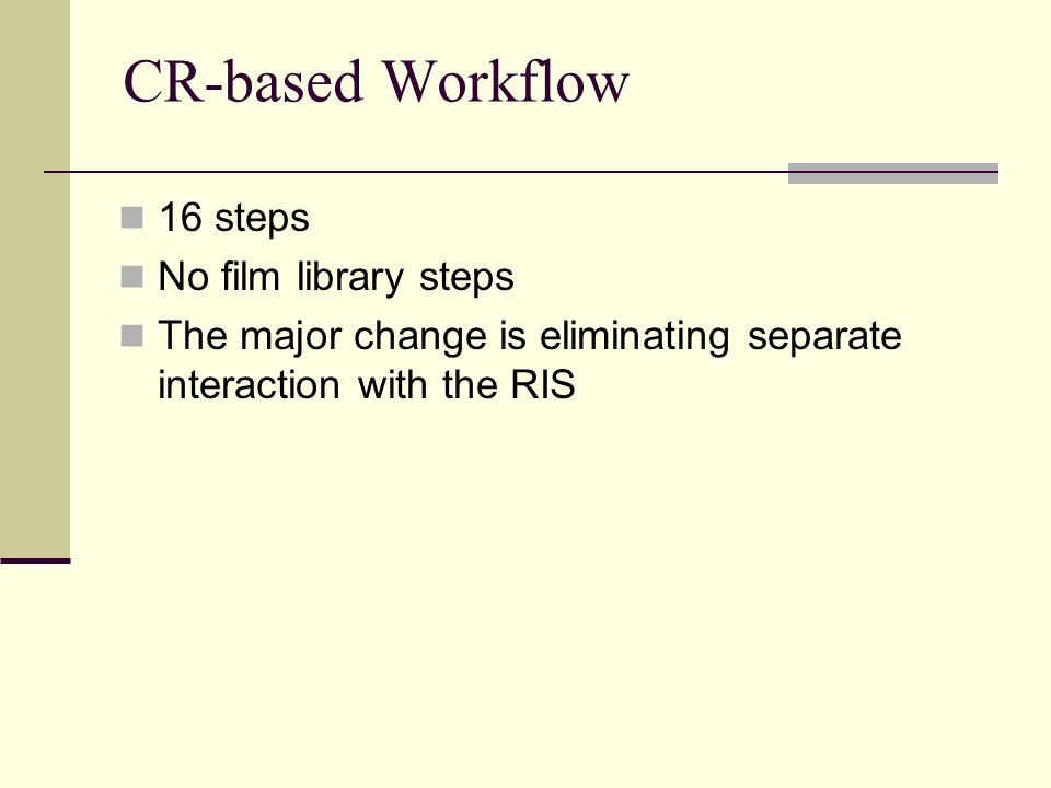 CR-based Workflow 16 steps No film library steps The major change is eliminating separate interaction with the RIS