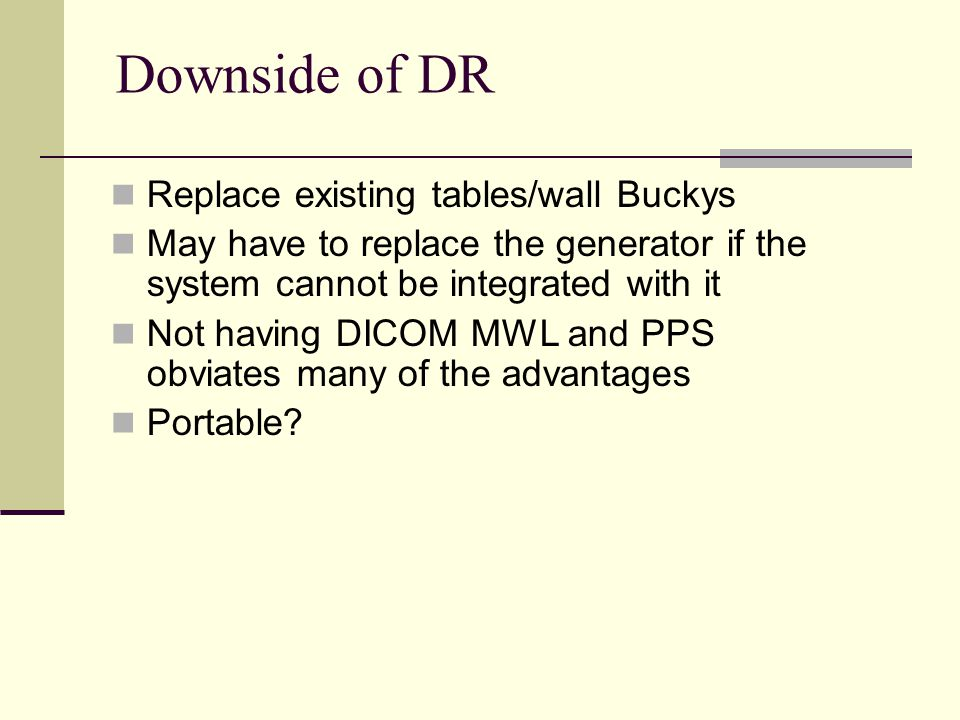 Downside of DR Replace existing tables/wall Buckys May have to replace the generator if the system cannot be integrated with it Not having DICOM MWL a