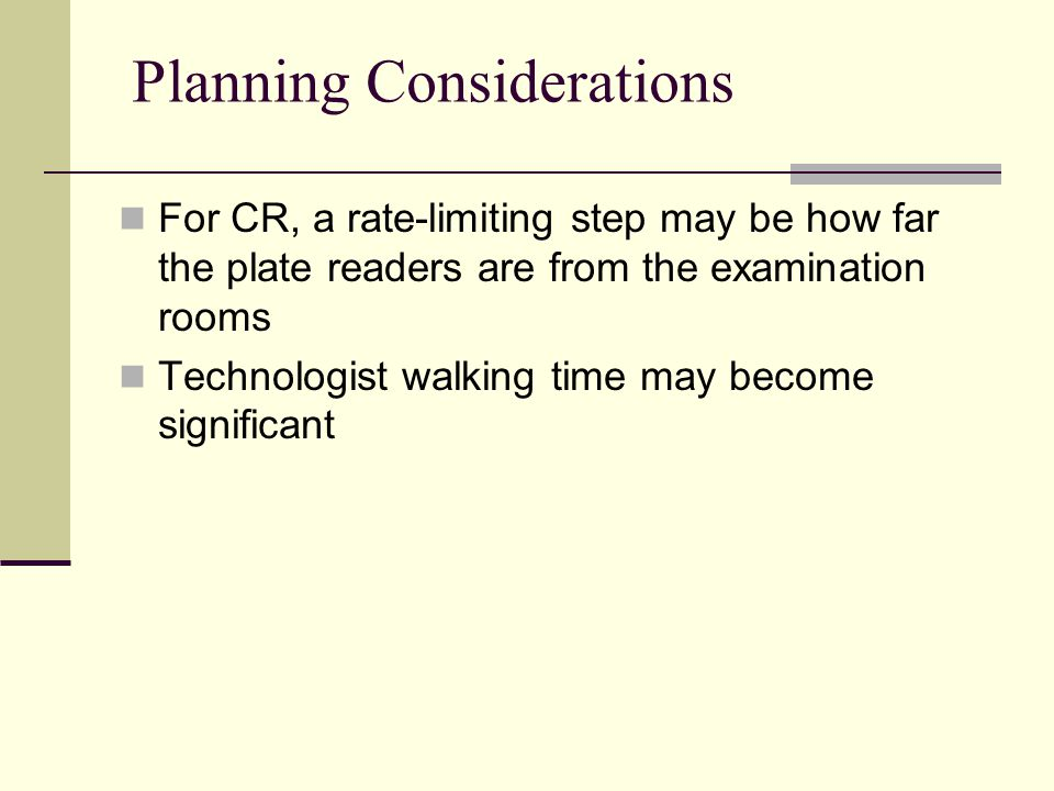 Planning Considerations For CR, a rate-limiting step may be how far the plate readers are from the examination rooms Technologist walking time may bec