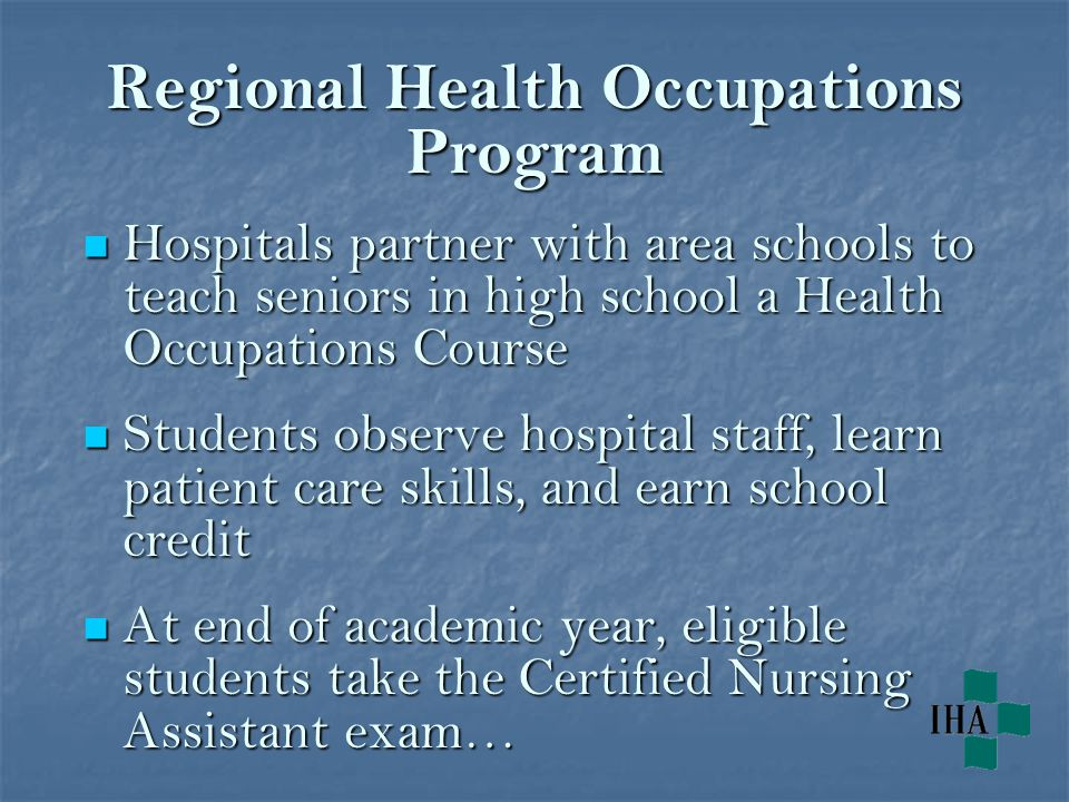 Regional Health Occupations Program Hospitals partner with area schools to teach seniors in high school a Health Occupations Course Hospitals partner with area schools to teach seniors in high school a Health Occupations Course Students observe hospital staff, learn patient care skills, and earn school credit Students observe hospital staff, learn patient care skills, and earn school credit At end of academic year, eligible students take the Certified Nursing Assistant exam… At end of academic year, eligible students take the Certified Nursing Assistant exam…
