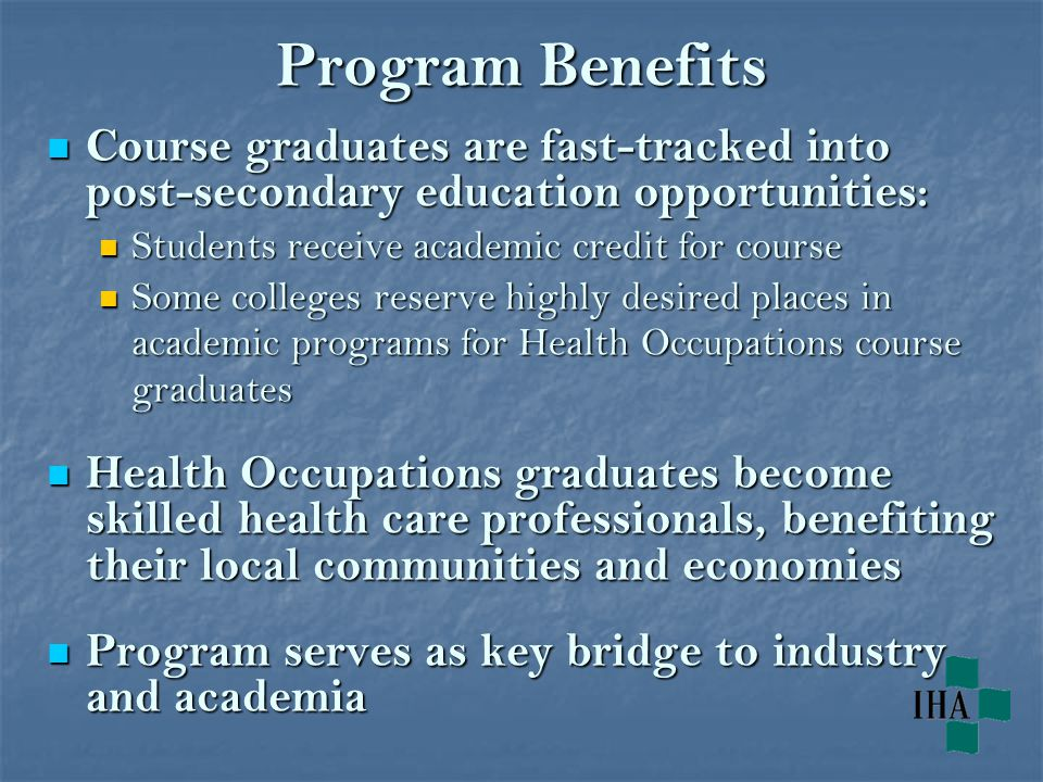 Program Benefits Course graduates are fast-tracked into post-secondary education opportunities: Course graduates are fast-tracked into post-secondary education opportunities: Students receive academic credit for course Students receive academic credit for course Some colleges reserve highly desired places in academic programs for Health Occupations course graduates Some colleges reserve highly desired places in academic programs for Health Occupations course graduates Health Occupations graduates become skilled health care professionals, benefiting their local communities and economies Health Occupations graduates become skilled health care professionals, benefiting their local communities and economies Program serves as key bridge to industry and academia Program serves as key bridge to industry and academia