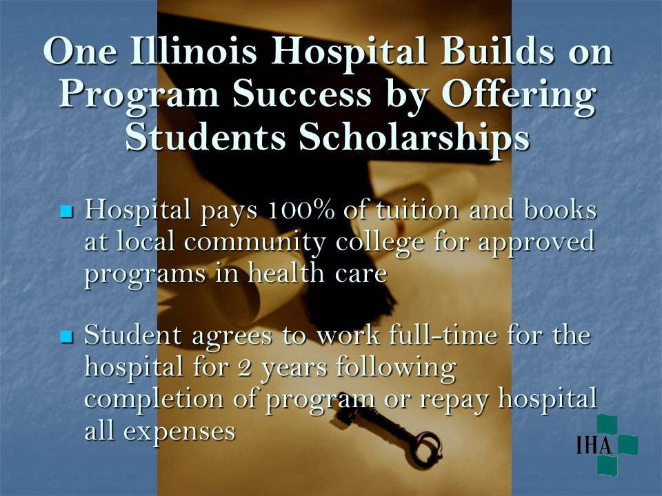 One Illinois Hospital Builds on Program Success by Offering Students Scholarships Hospital pays 100% of tuition and books at local community college for approved programs in health care Hospital pays 100% of tuition and books at local community college for approved programs in health care Student agrees to work full-time for the hospital for 2 years following completion of program or repay hospital all expenses Student agrees to work full-time for the hospital for 2 years following completion of program or repay hospital all expenses