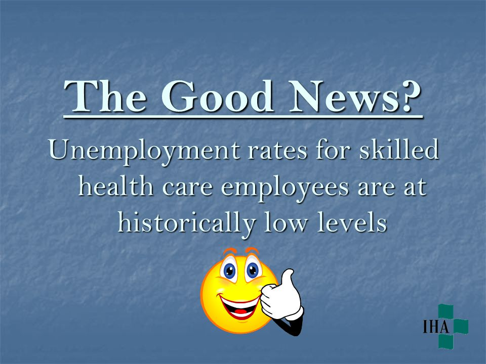 The Good News Unemployment rates for skilled health care employees are at historically low levels
