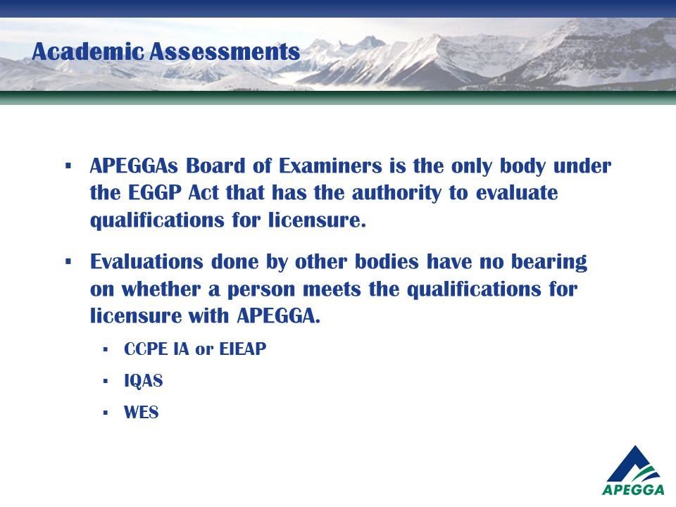 Academic Assessments  APEGGAs Board of Examiners is the only body under the EGGP Act that has the authority to evaluate qualifications for licensure.