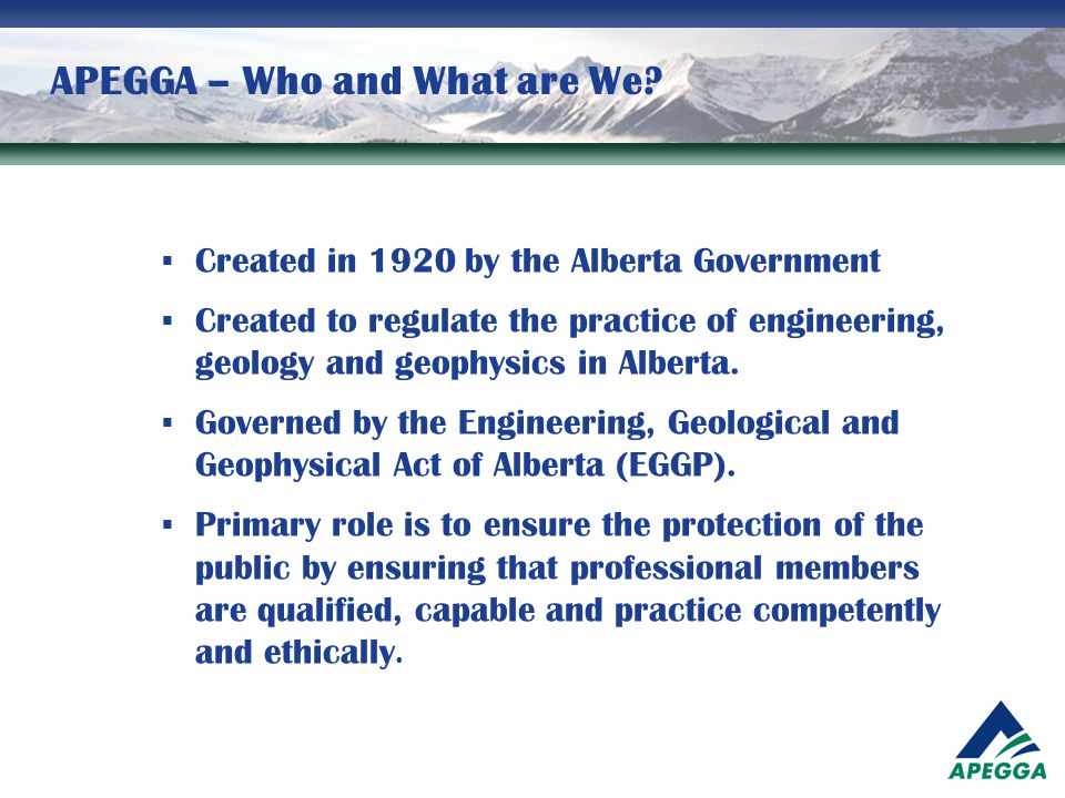 APEGGA – Who and What are We?  Created in 1920 by the Alberta Government  Created to regulate the practice of engineering, geology and geophysics in
