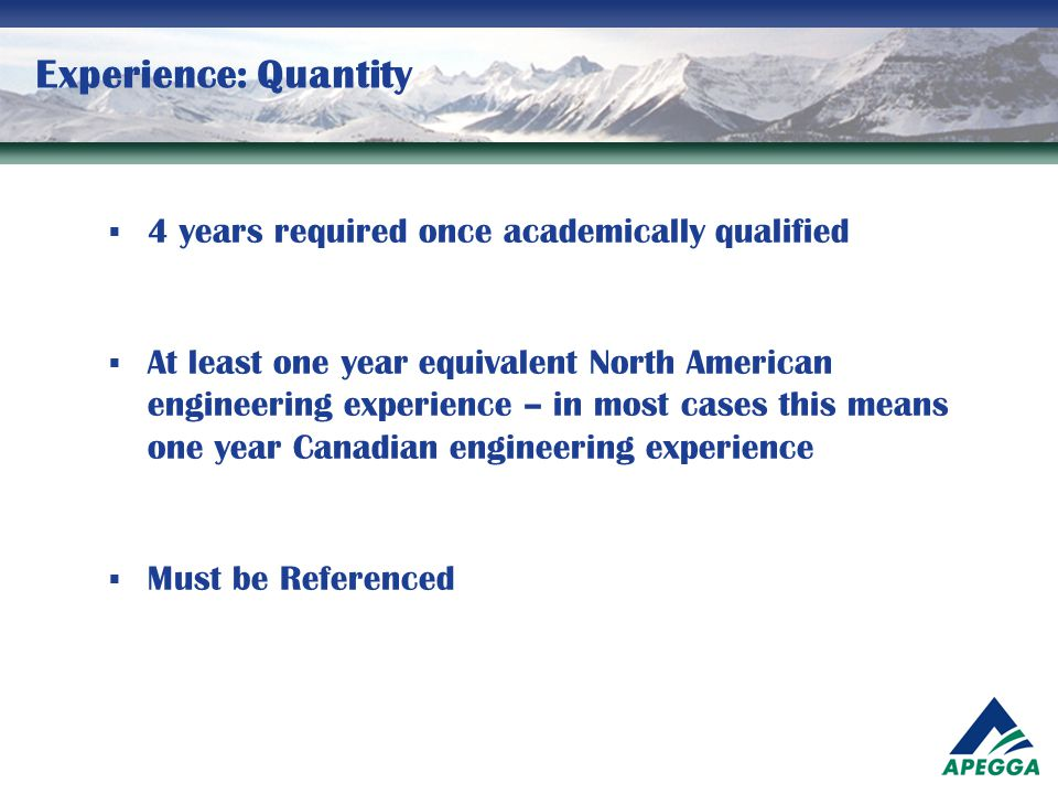Experience: Quantity  4 years required once academically qualified  At least one year equivalent North American engineering experience – in most cas