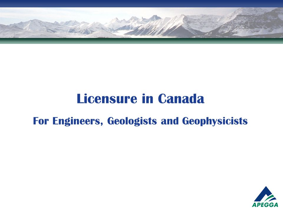 The Canadian System  In Canada engineering and geoscience are regulated professions  No one can practice engineering or geoscience without being licensed – RIGHT TO PRACTICE  No one can call themselves and engineer or geoscientist without being licensed – RIGHT TO TITLE  The licensing system was developed to ensure that only qualified and capable individuals are allowed to practice in the professions.
