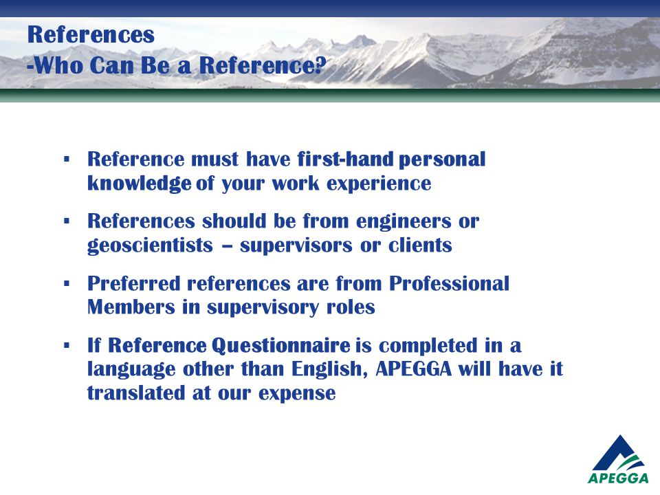 References -Who Can Be a Reference?  Reference must have first-hand personal knowledge of your work experience  References should be from engineers