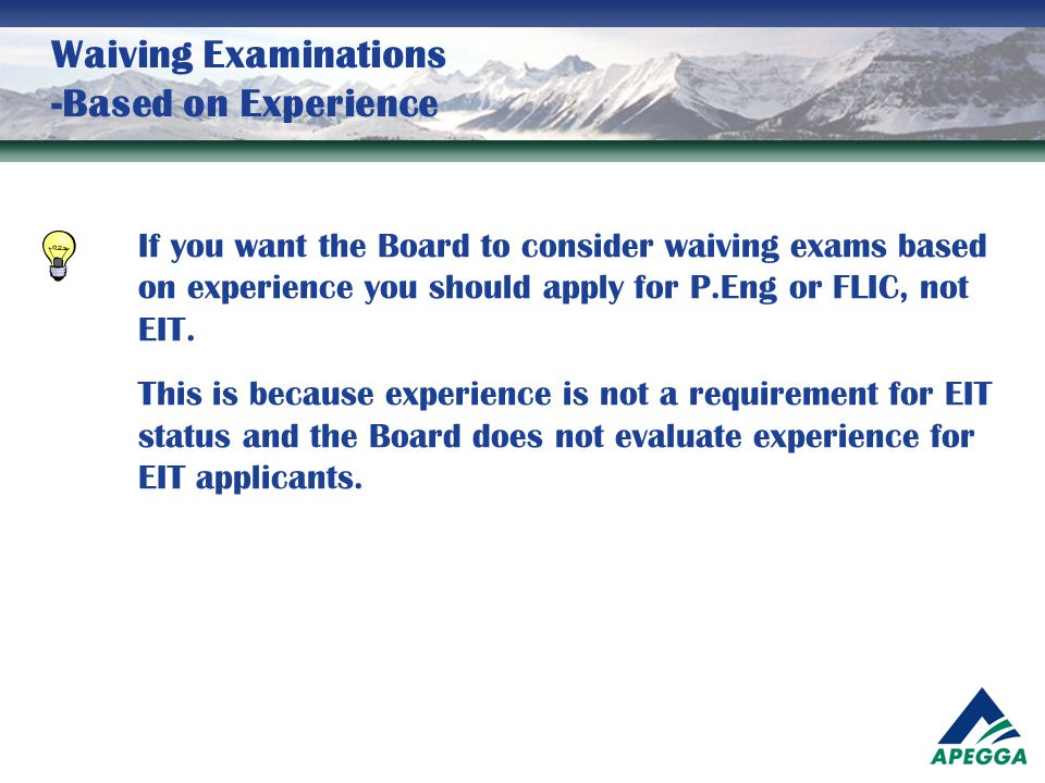 Waiving Examinations -Based on Experience If you want the Board to consider waiving exams based on experience you should apply for P.Eng or FLIC, not
