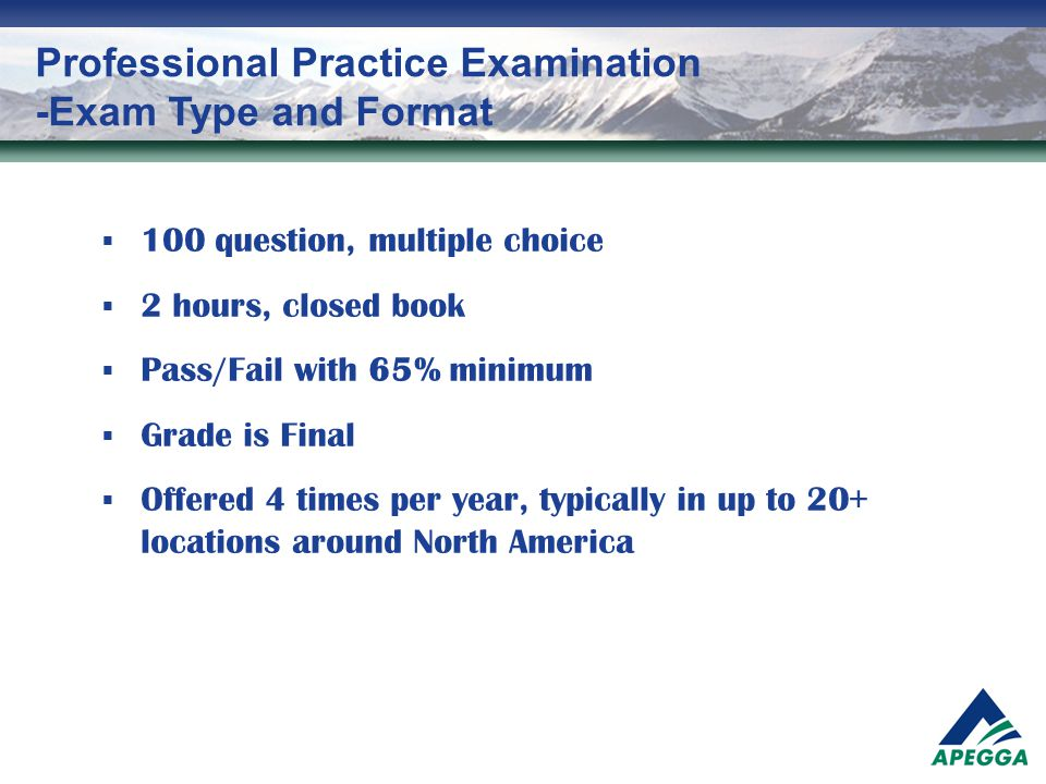 Professional Practice Examination -Exam Type and Format  100 question, multiple choice  2 hours, closed book  Pass/Fail with 65% minimum  Grade is