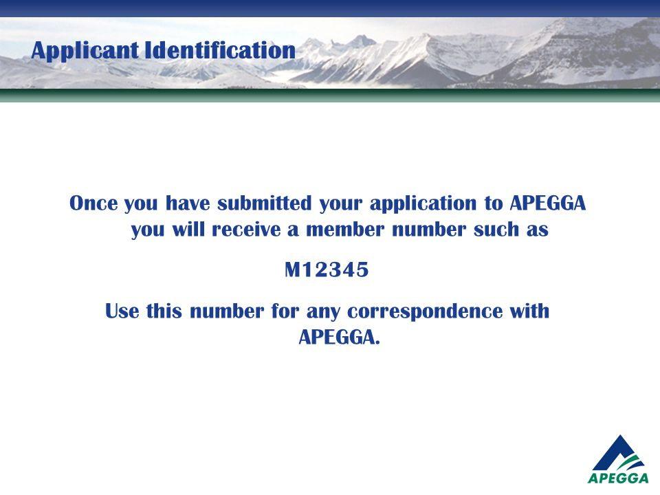 Applicant Identification Once you have submitted your application to APEGGA you will receive a member number such as M12345 Use this number for any co