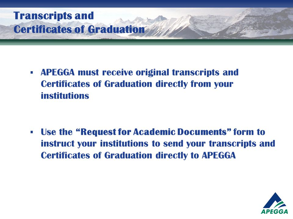 Transcripts and Certificates of Graduation  APEGGA must receive original transcripts and Certificates of Graduation directly from your institutions 