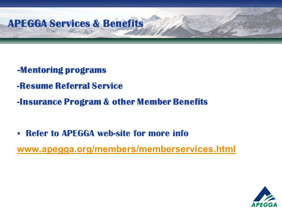 APEGGA Services & Benefits - Mentoring programs -Resume Referral Service -Insurance Program & other Member Benefits  Refer to APEGGA web-site for mor