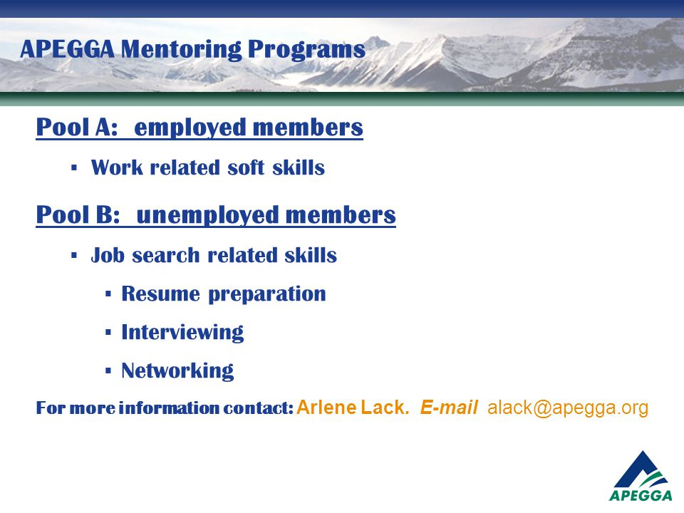 APEGGA Mentoring Programs Pool A: employed members  Work related soft skills Pool B: unemployed members  Job search related skills  Resume preparat