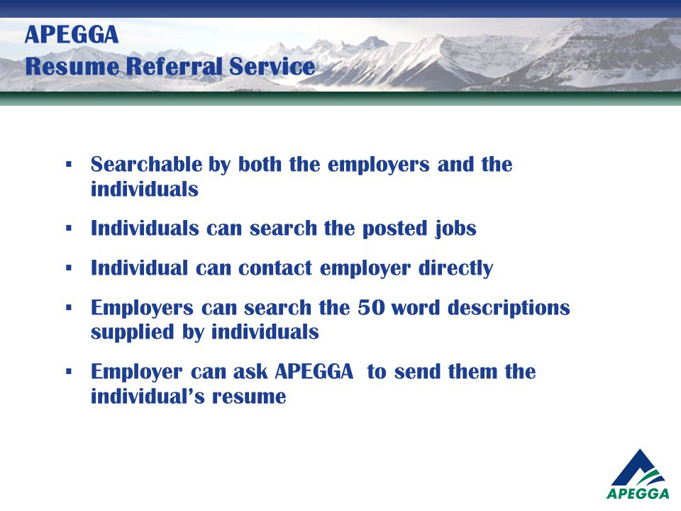 APEGGA Resume Referral Service  Searchable by both the employers and the individuals  Individuals can search the posted jobs  Individual can contac