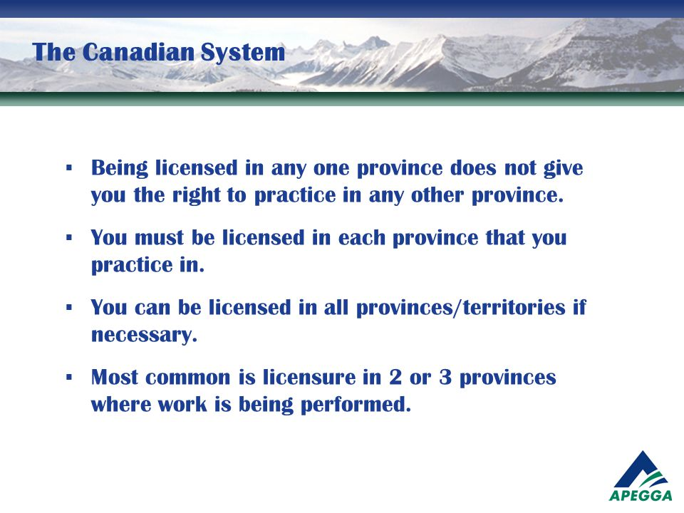 The Canadian System  In order to obtain a license in Alberta you will need to apply to APEGGA.