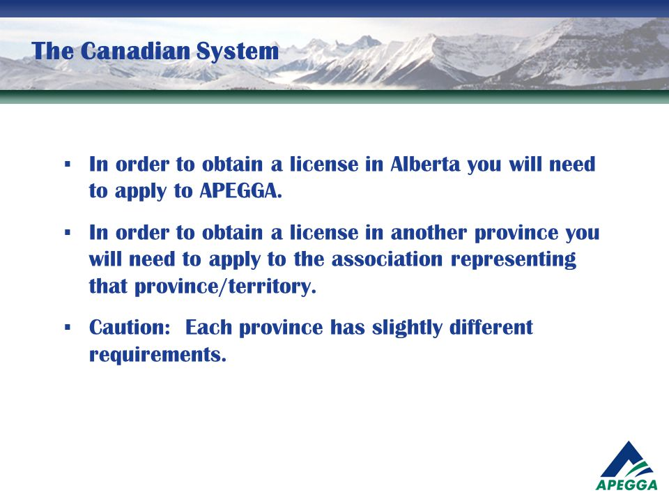 The Canadian System  In order to obtain a license in Alberta you will need to apply to APEGGA.  In order to obtain a license in another province you