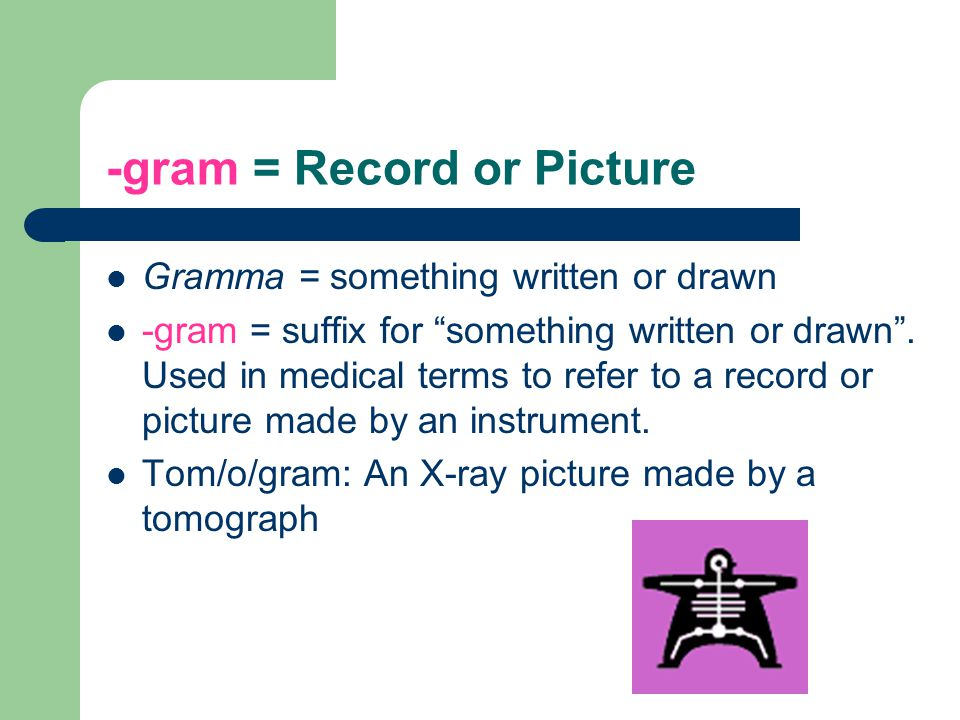 "-gram = Record or Picture Gramma = something written or drawn -gram = suffix for ""something written or drawn"". Used in medical terms to refer to a rec"