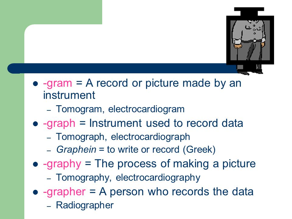 -gram = A record or picture made by an instrument – Tomogram, electrocardiogram -graph = Instrument used to record data – Tomograph, electrocardiograph – Graphein = to write or record (Greek) -graphy = The process of making a picture – Tomography, electrocardiography -grapher = A person who records the data – Radiographer