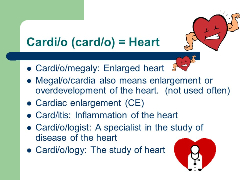 Cardi/o (card/o) = Heart Cardi/o/megaly: Enlarged heart Megal/o/cardia also means enlargement or overdevelopment of the heart.