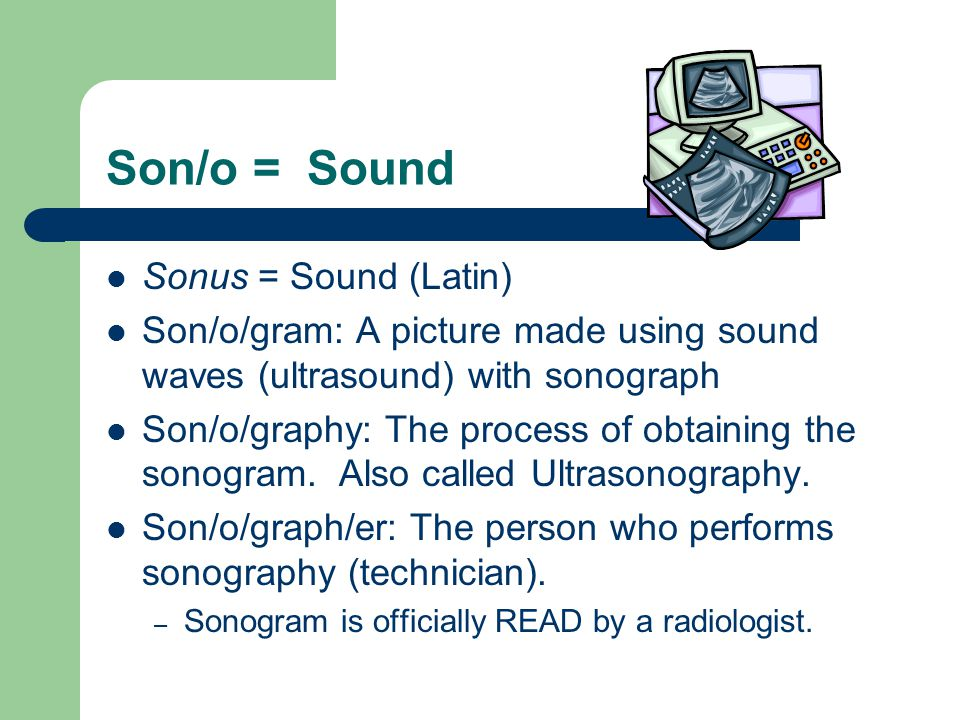 Son/o = Sound Sonus = Sound (Latin) Son/o/gram: A picture made using sound waves (ultrasound) with sonograph Son/o/graphy: The process of obtaining the sonogram.