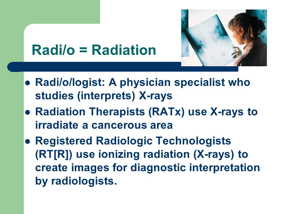 Radi/o = Radiation Radi/o/logist: A physician specialist who studies (interprets) X-rays Radiation Therapists (RATx) use X-rays to irradiate a cancerous area Registered Radiologic Technologists (RT[R]) use ionizing radiation (X-rays) to create images for diagnostic interpretation by radiologists.