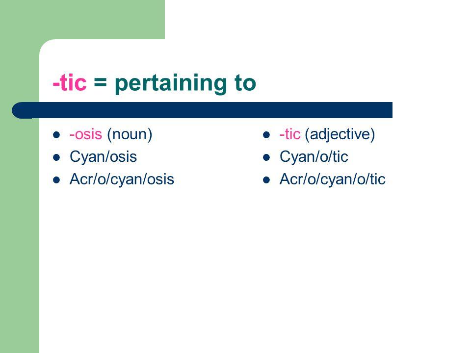 -tic = pertaining to -osis (noun) Cyan/osis Acr/o/cyan/osis -tic (adjective) Cyan/o/tic Acr/o/cyan/o/tic