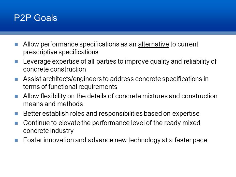 P2P Goals Allow performance specifications as an alternative to current prescriptive specifications Leverage expertise of all parties to improve quali
