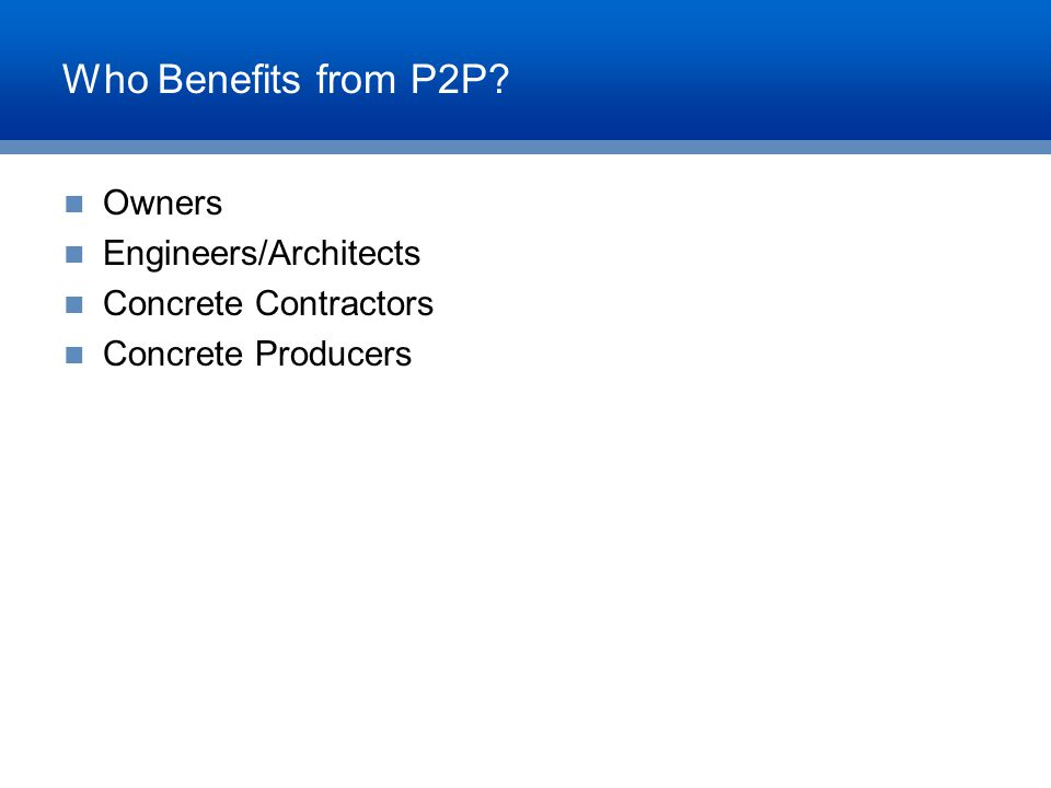 Who Benefits from P2P? Owners Engineers/Architects Concrete Contractors Concrete Producers