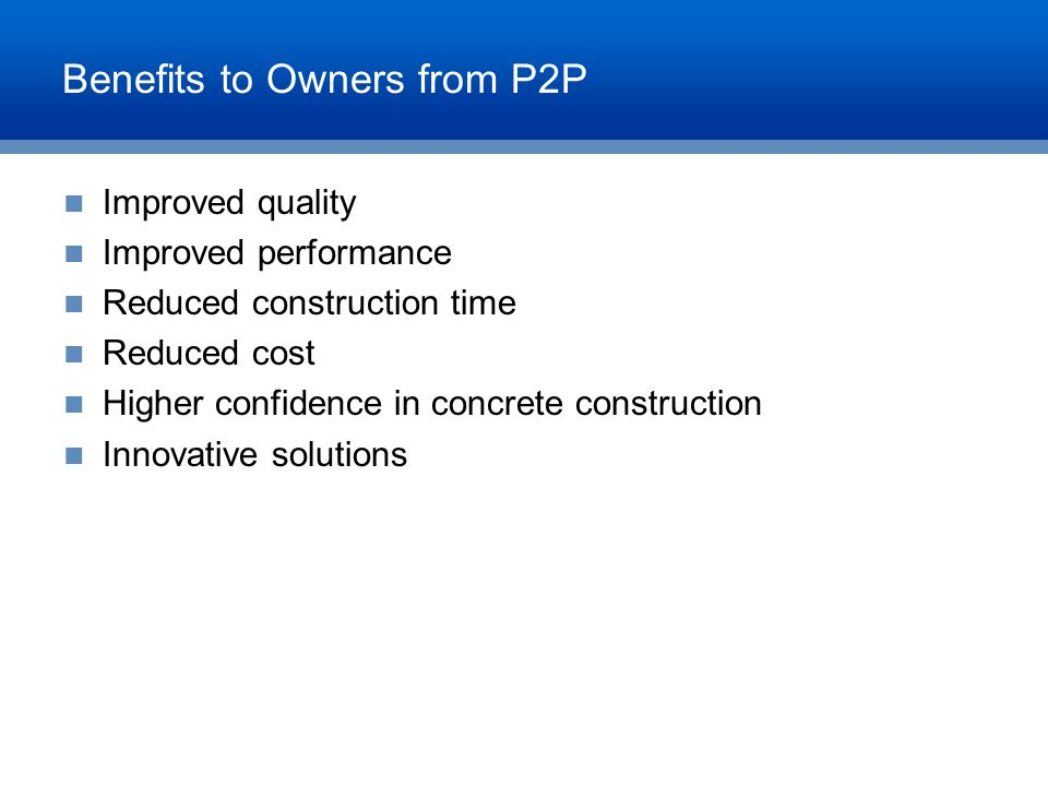 Benefits to Owners from P2P Improved quality Improved performance Reduced construction time Reduced cost Higher confidence in concrete construction In